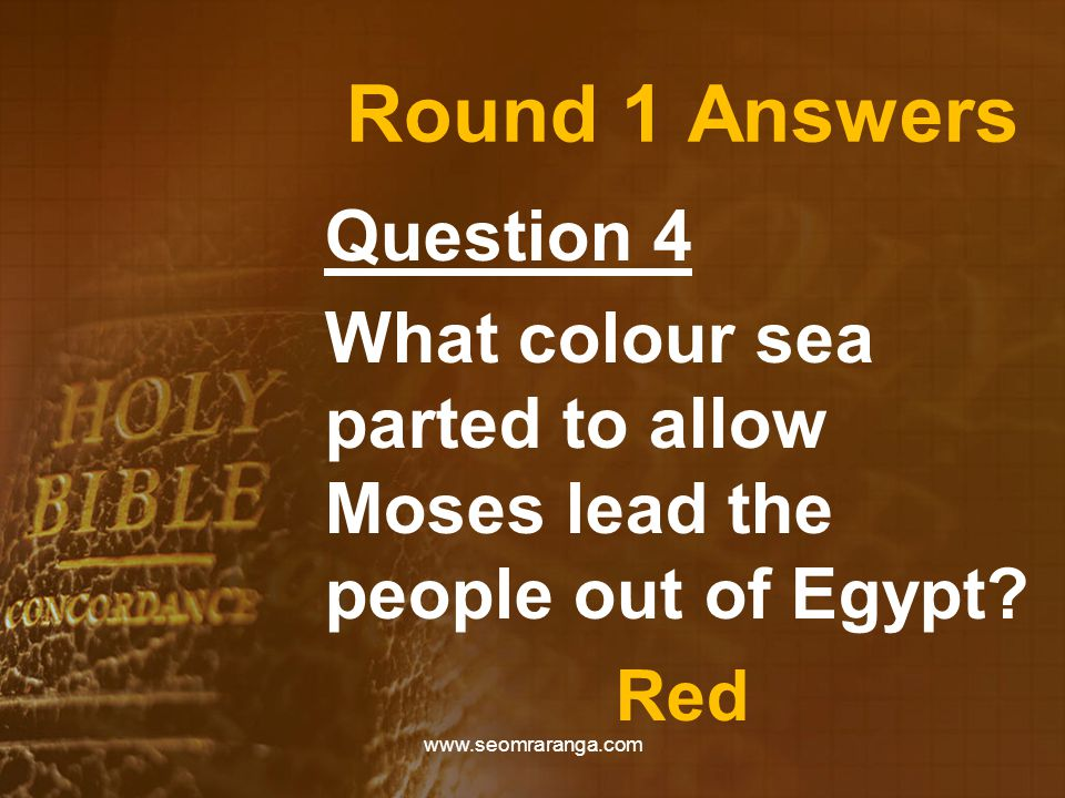Round 1 Answers Question 4 What colour sea parted to allow Moses lead the people out of Egypt? Red www.seomraranga.com