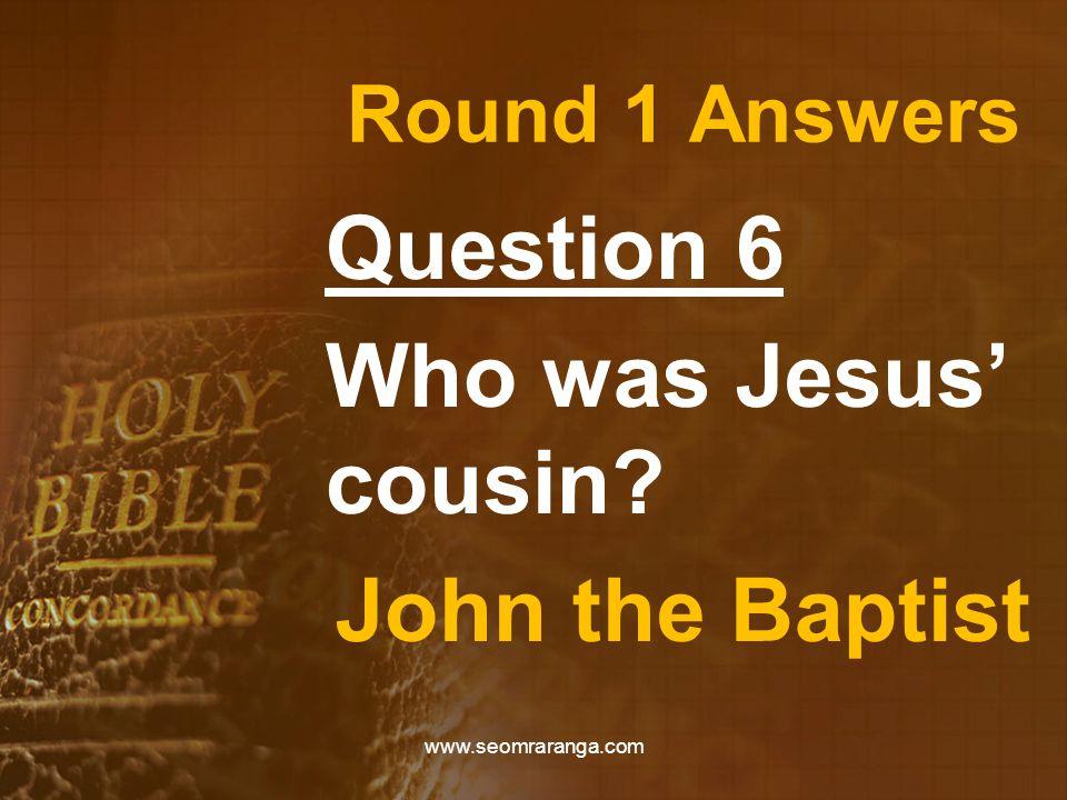 Round 1 Answers Question 6 Who was Jesus' cousin? John the Baptist www.seomraranga.com