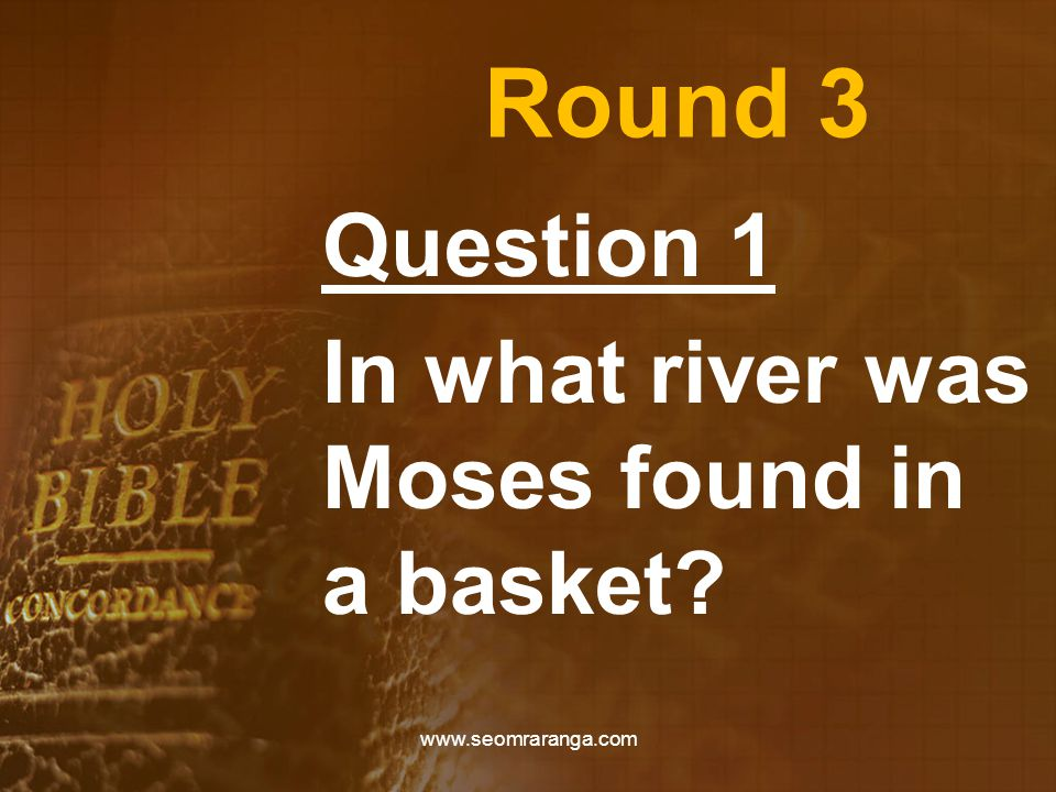 Round 3 Question 1 In what river was Moses found in a basket? www.seomraranga.com