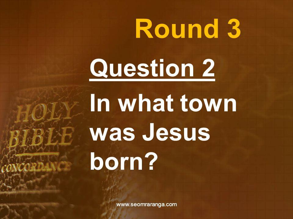 Round 3 Question 2 In what town was Jesus born? www.seomraranga.com