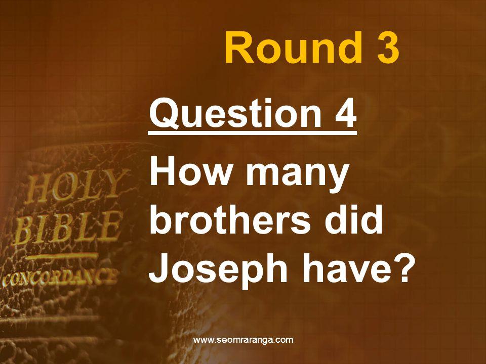 Round 3 Question 4 How many brothers did Joseph have? www.seomraranga.com