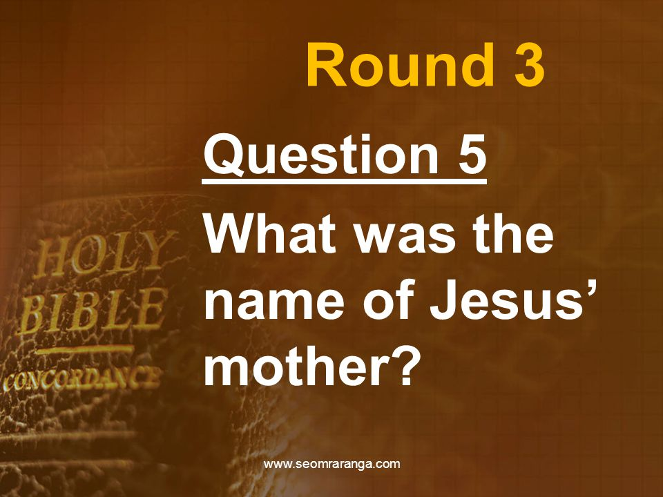 Round 3 Question 5 What was the name of Jesus' mother? www.seomraranga.com