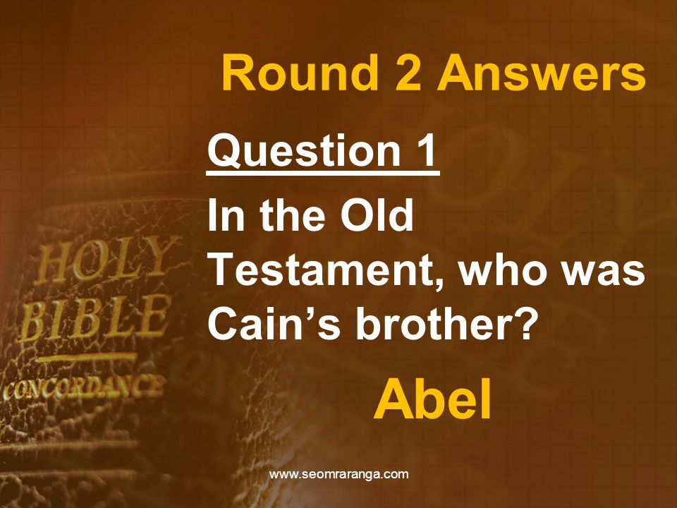 Round 2 Answers Question 1 In the Old Testament, who was Cain's brother? Abel www.seomraranga.com