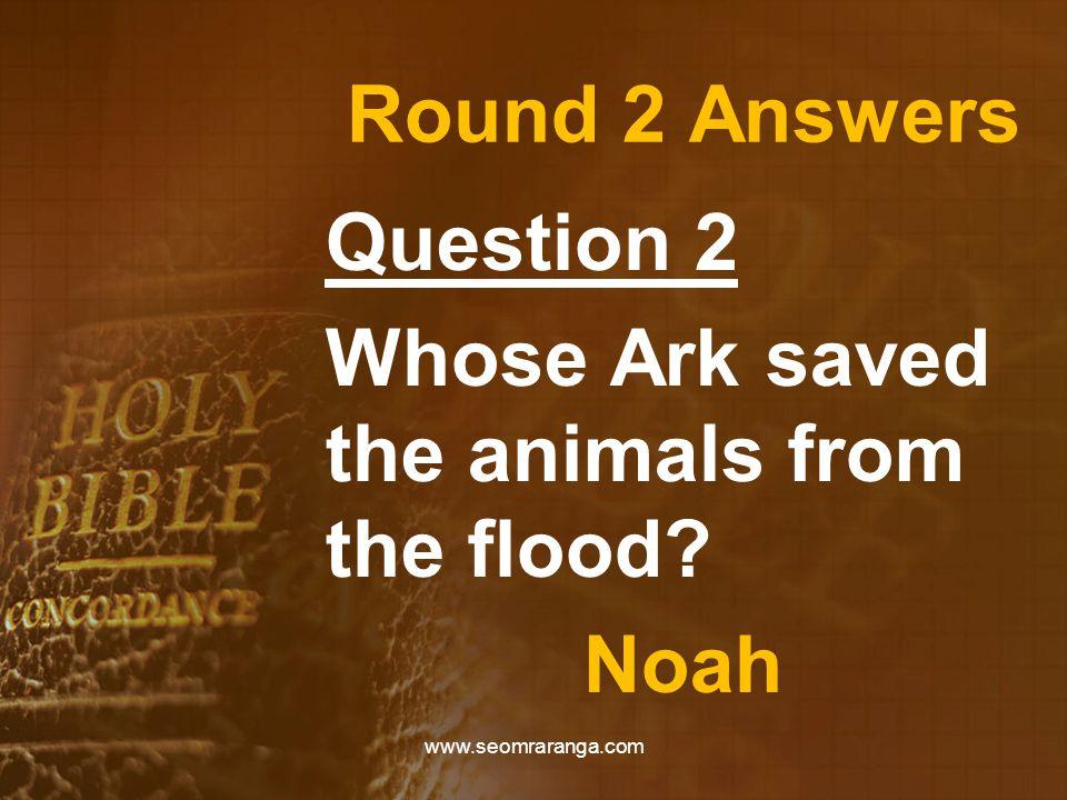 Round 2 Answers Question 2 Whose Ark saved the animals from the flood? Noah www.seomraranga.com