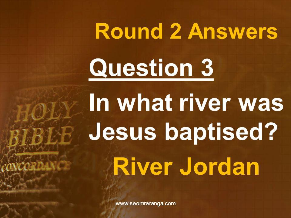 Round 2 Answers Question 3 In what river was Jesus baptised? River Jordan www.seomraranga.com