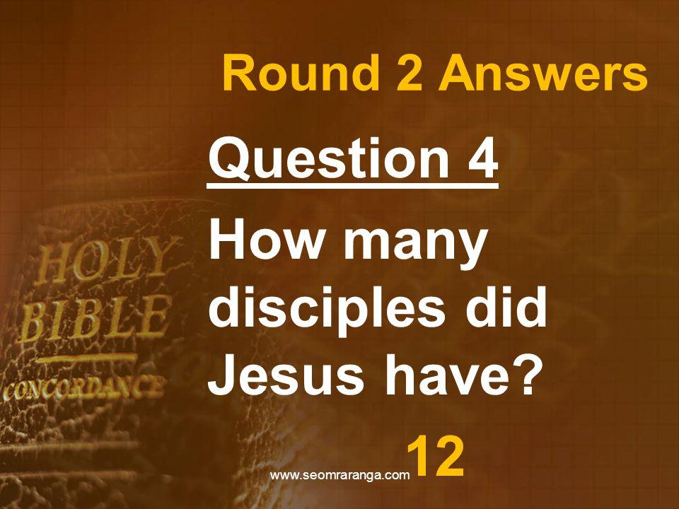 Round 2 Answers Question 4 How many disciples did Jesus have? 12 www.seomraranga.com