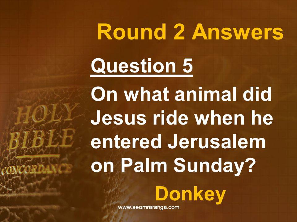 Round 2 Answers Question 5 On what animal did Jesus ride when he entered Jerusalem on Palm Sunday? Donkey www.seomraranga.com