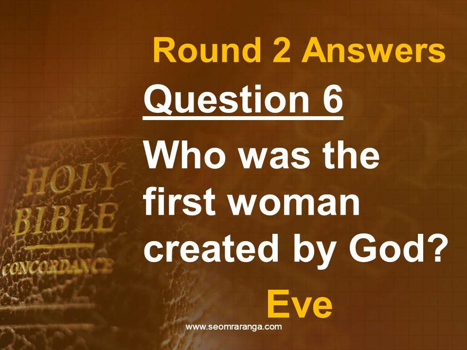 Round 2 Answers Question 6 Who was the first woman created by God? Eve www.seomraranga.com