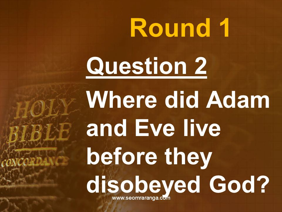Round 1 Question 2 Where did Adam and Eve live before they disobeyed God www.seomraranga.com