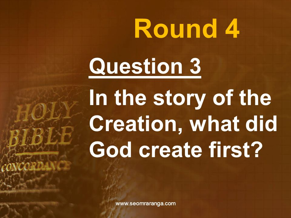 Round 4 Question 3 In the story of the Creation, what did God create first www.seomraranga.com