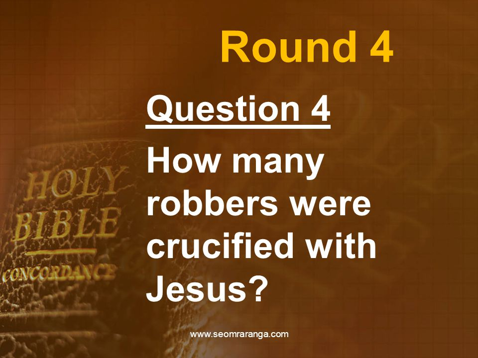 Round 4 Question 4 How many robbers were crucified with Jesus www.seomraranga.com
