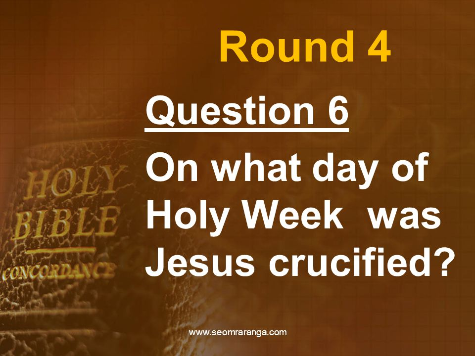 Round 4 Question 6 On what day of Holy Week was Jesus crucified www.seomraranga.com