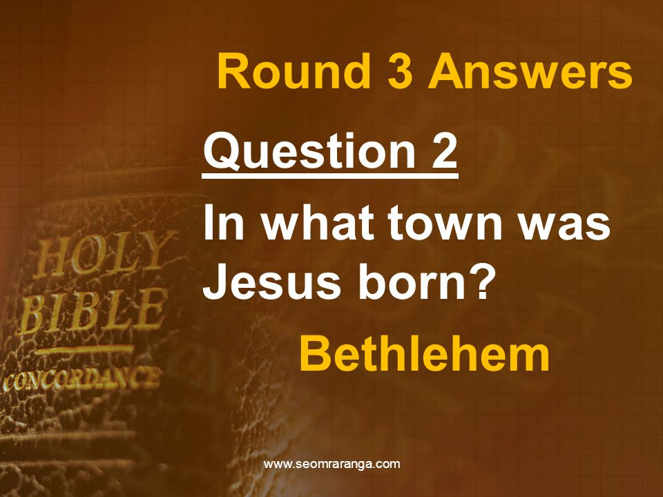 Round 3 Answers Question 2 In what town was Jesus born Bethlehem www.seomraranga.com