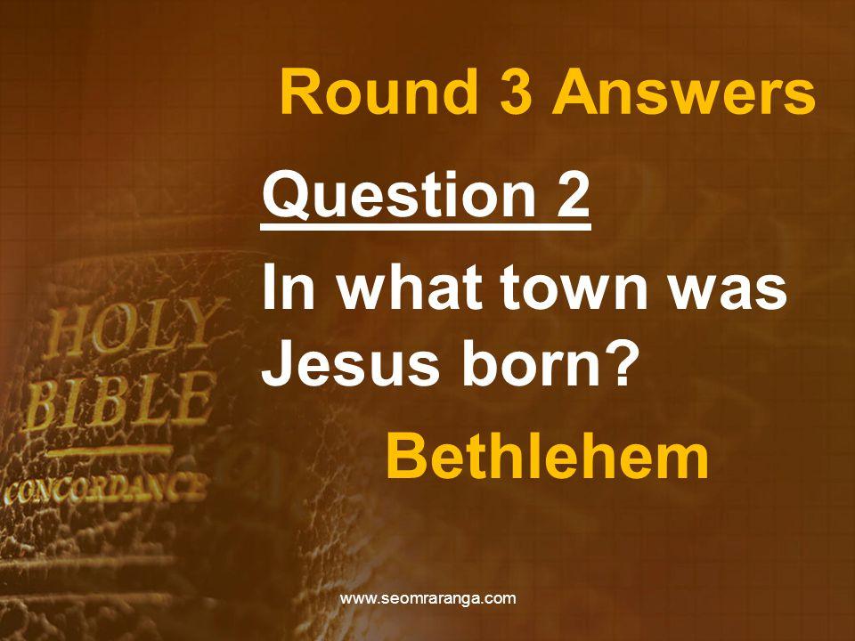 Round 3 Answers Question 2 In what town was Jesus born? Bethlehem www.seomraranga.com