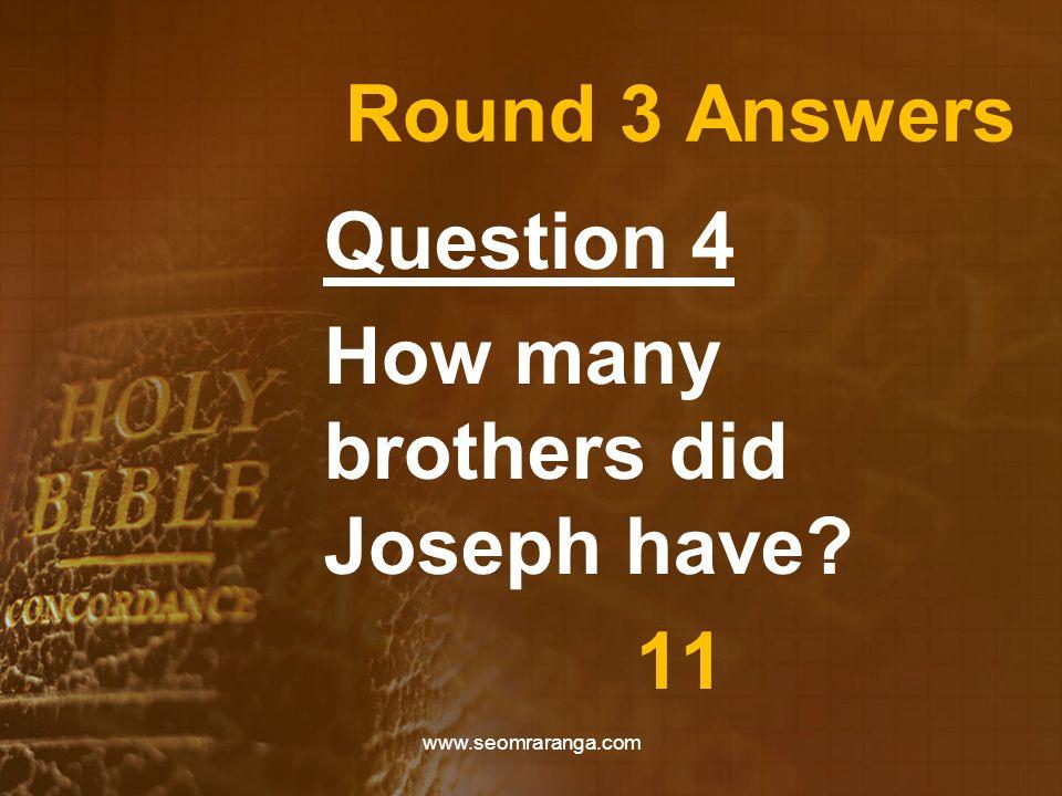 Round 3 Answers Question 4 How many brothers did Joseph have? 11 www.seomraranga.com
