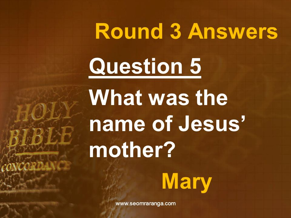 Round 3 Answers Question 5 What was the name of Jesus' mother? Mary www.seomraranga.com