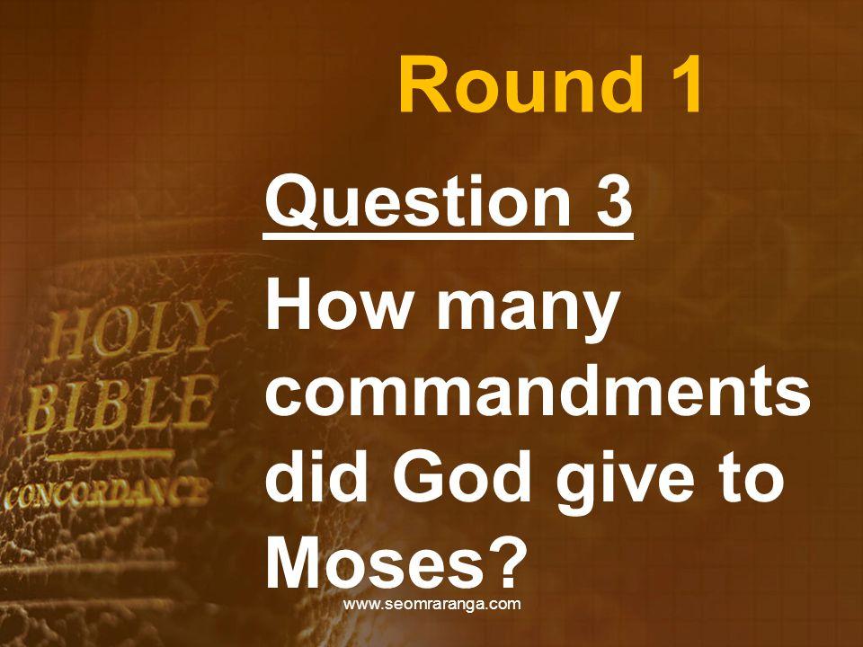 Round 1 Question 3 How many commandments did God give to Moses? www.seomraranga.com