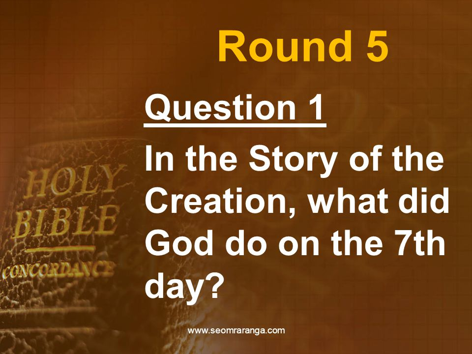 Round 5 Question 1 In the Story of the Creation, what did God do on the 7th day? www.seomraranga.com
