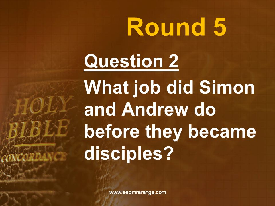 Round 5 Question 2 What job did Simon and Andrew do before they became disciples? www.seomraranga.com