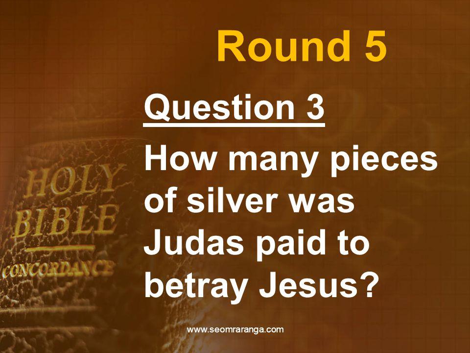 Round 5 Question 3 How many pieces of silver was Judas paid to betray Jesus? www.seomraranga.com
