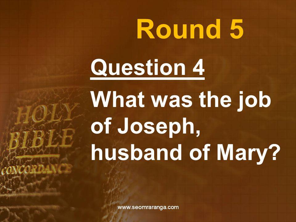 Round 5 Question 4 What was the job of Joseph, husband of Mary? www.seomraranga.com