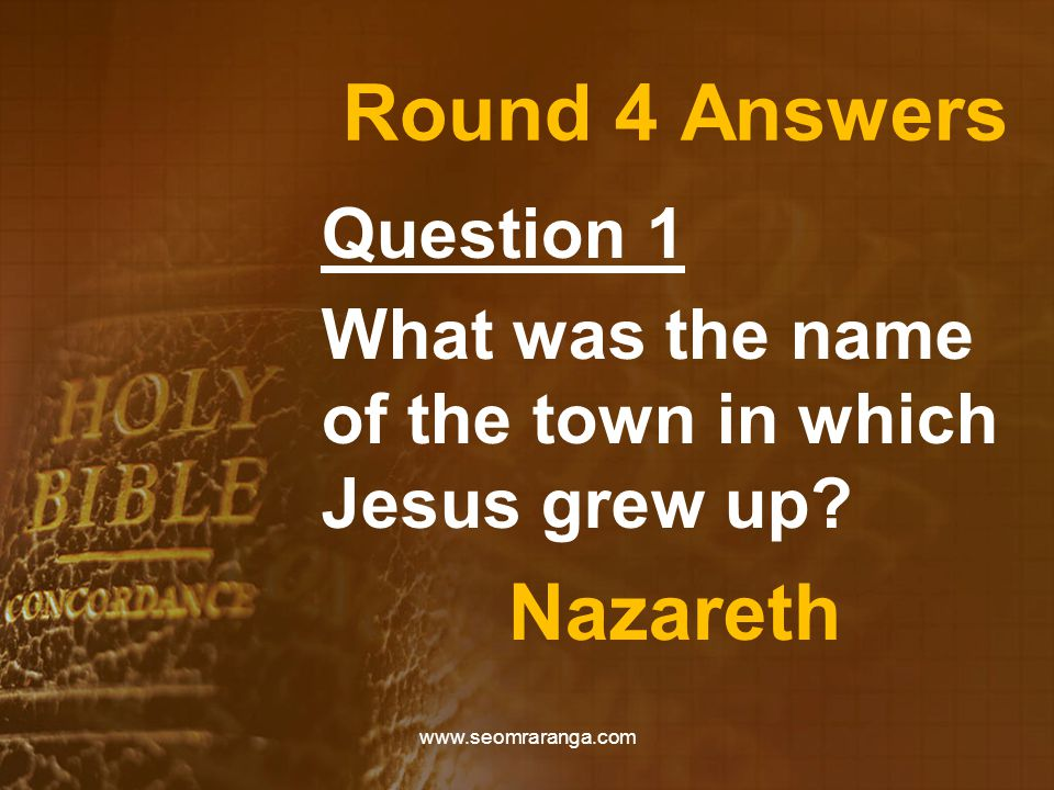 Round 4 Answers Question 1 What was the name of the town in which Jesus grew up.