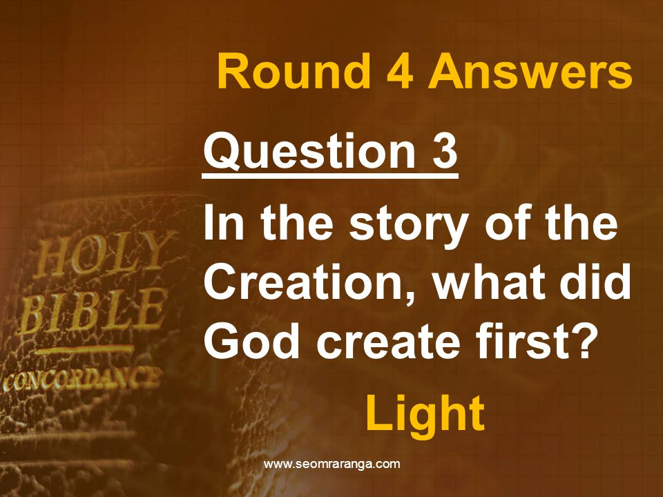Round 4 Answers Question 3 In the story of the Creation, what did God create first.