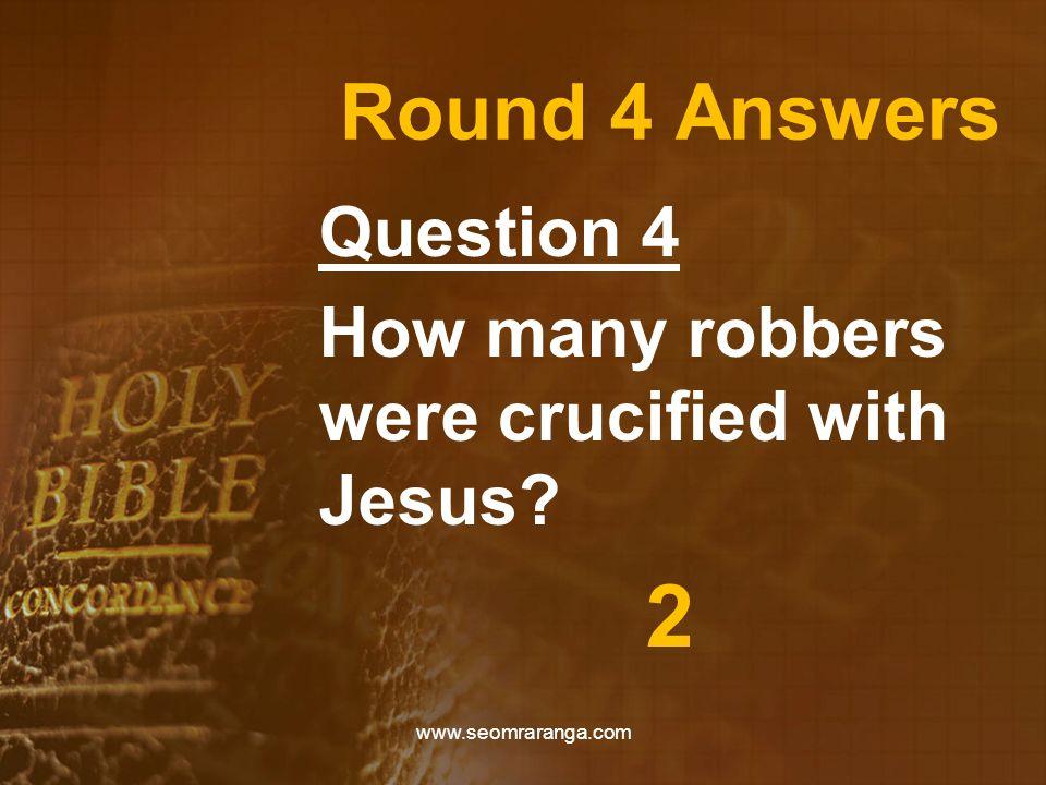 Round 4 Answers Question 4 How many robbers were crucified with Jesus? 2 www.seomraranga.com