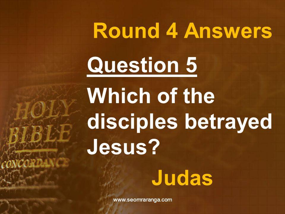 Round 4 Answers Question 5 Which of the disciples betrayed Jesus? Judas www.seomraranga.com