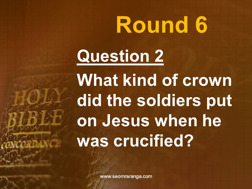 Round 6 Question 2 What kind of crown did the soldiers put on Jesus when he was crucified? www.seomraranga.com