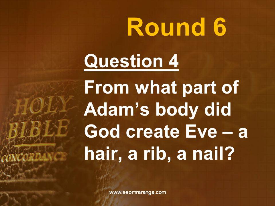 Round 6 Question 4 From what part of Adam's body did God create Eve – a hair, a rib, a nail? www.seomraranga.com
