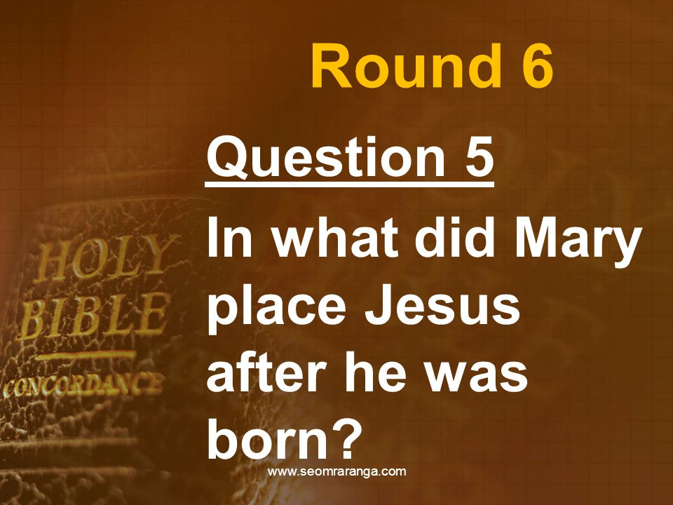 Round 6 Question 5 In what did Mary place Jesus after he was born www.seomraranga.com