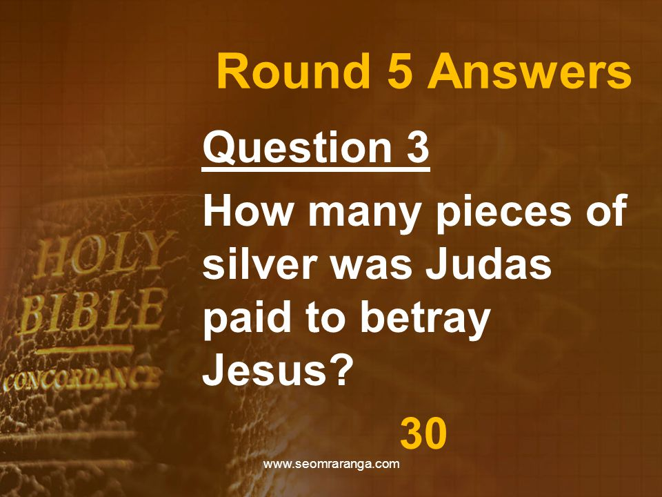 Round 5 Answers Question 3 How many pieces of silver was Judas paid to betray Jesus? 30 www.seomraranga.com