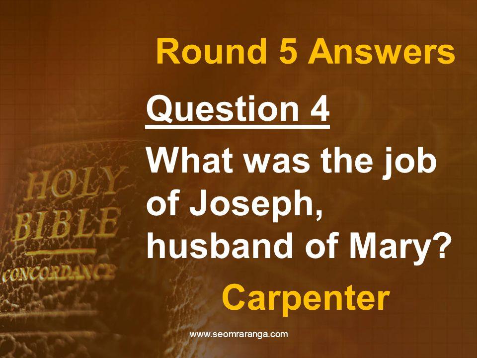 Round 5 Answers Question 4 What was the job of Joseph, husband of Mary? Carpenter www.seomraranga.com
