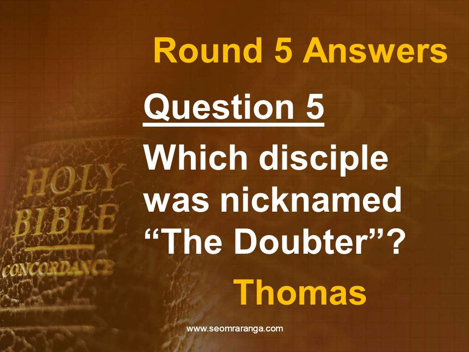 Round 5 Answers Question 5 Which disciple was nicknamed The Doubter Thomas www.seomraranga.com