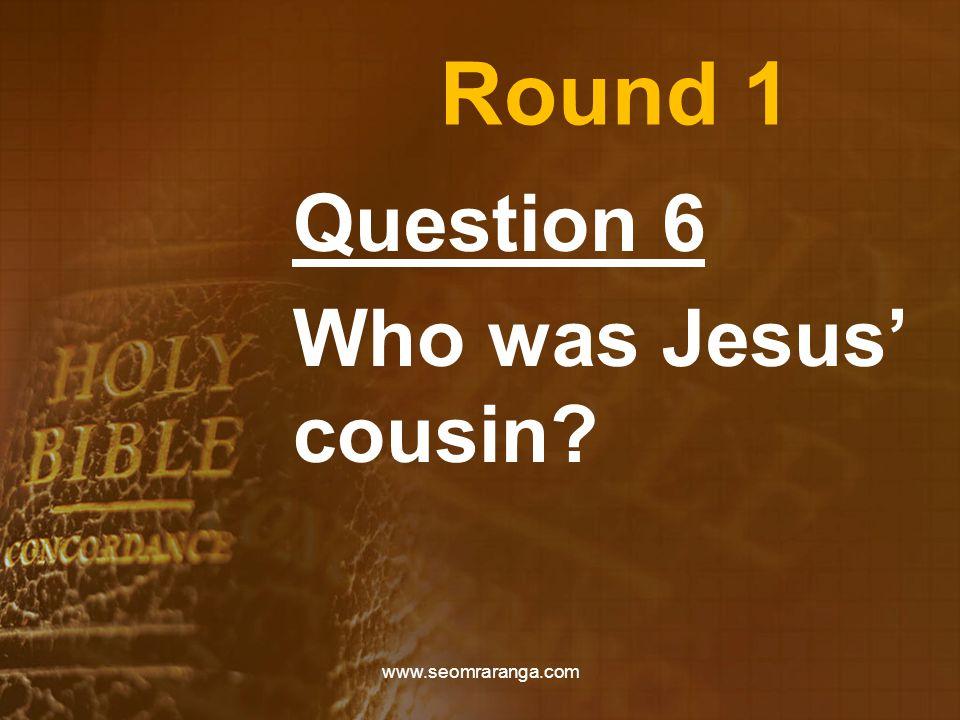 Round 1 Question 6 Who was Jesus' cousin? www.seomraranga.com