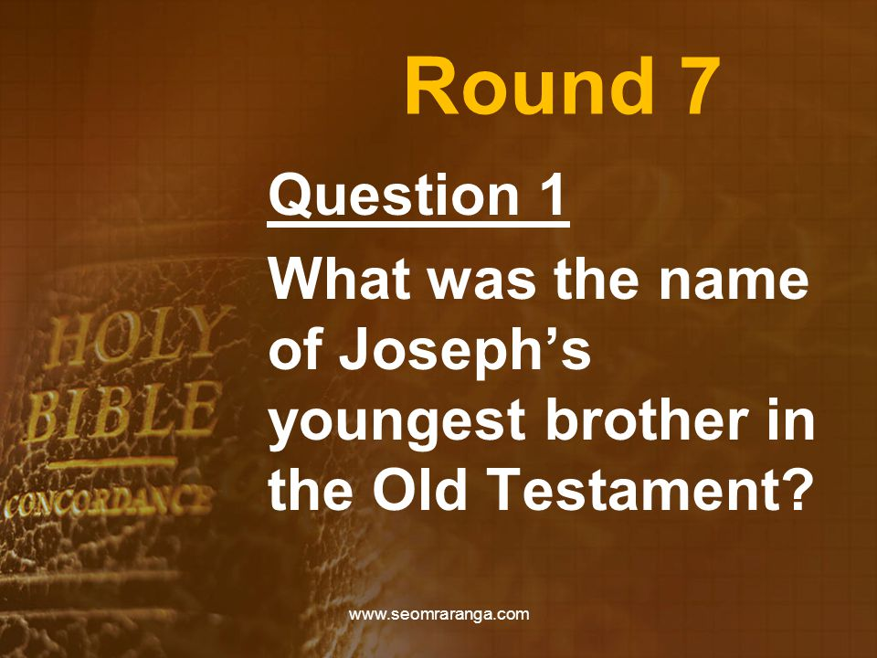 Round 7 Question 1 What was the name of Joseph's youngest brother in the Old Testament.