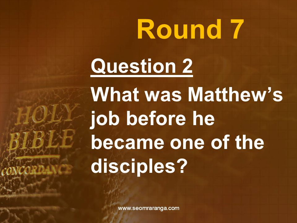 Round 7 Question 2 What was Matthew's job before he became one of the disciples? www.seomraranga.com