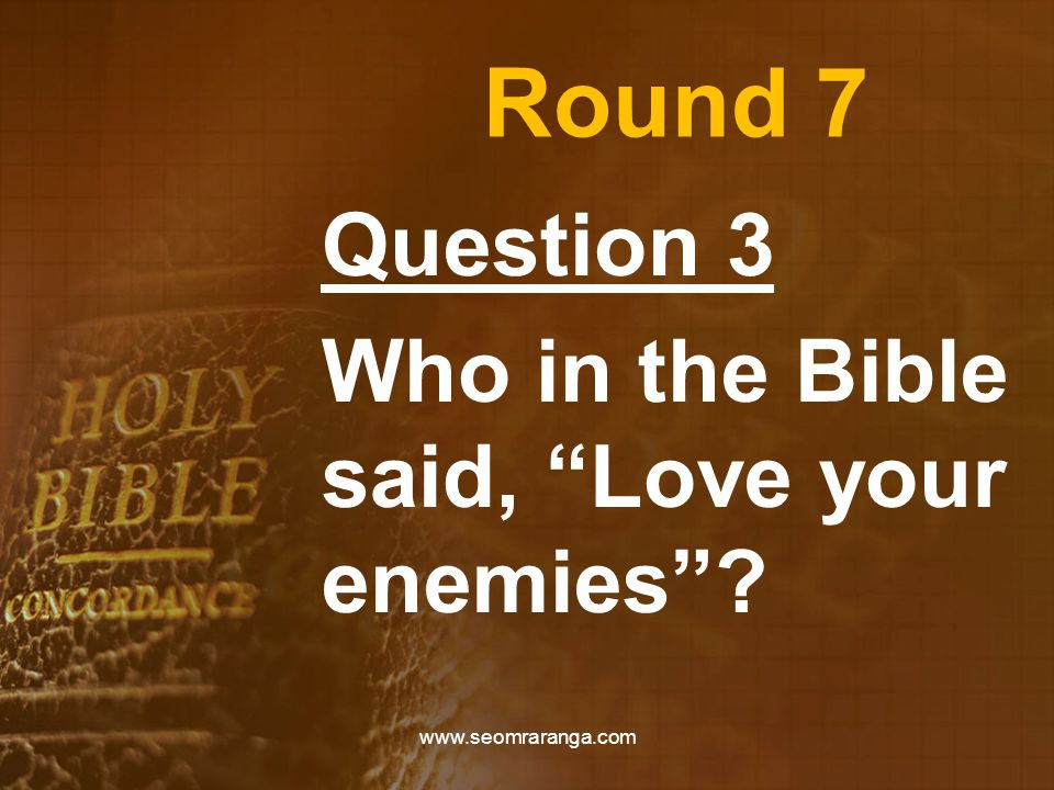 Round 7 Question 3 Who in the Bible said, Love your enemies www.seomraranga.com