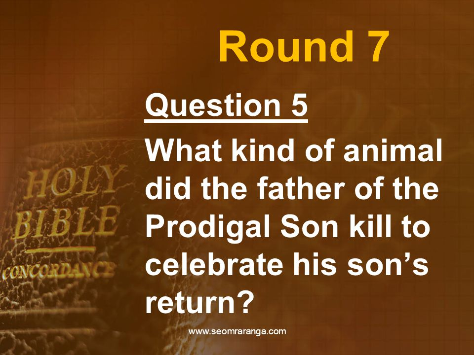 Round 7 Question 5 What kind of animal did the father of the Prodigal Son kill to celebrate his son's return? www.seomraranga.com