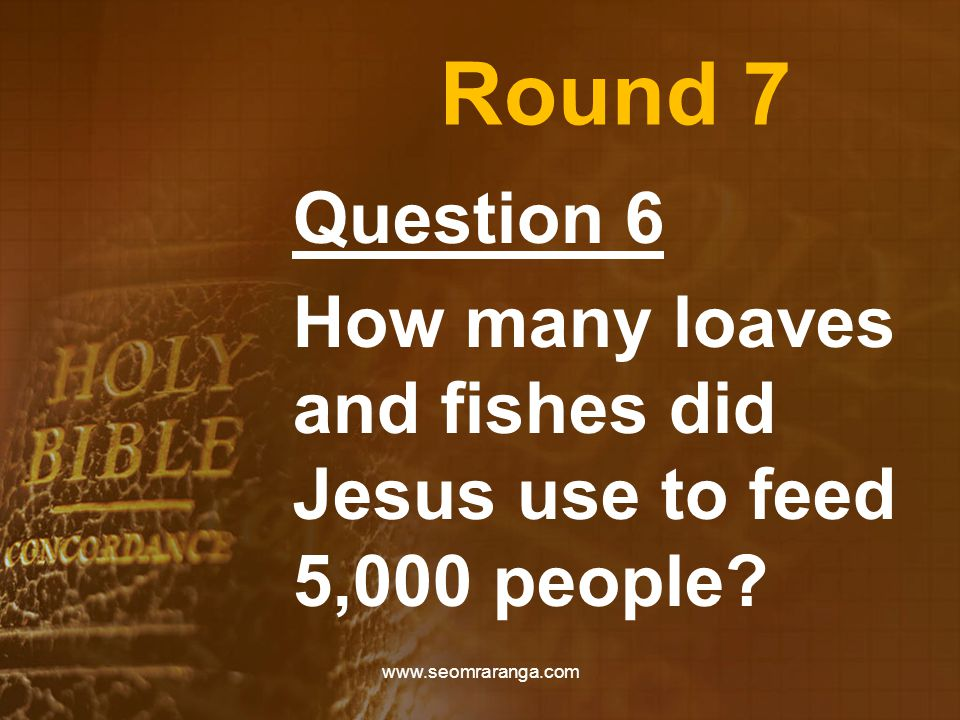 Round 7 Question 6 How many loaves and fishes did Jesus use to feed 5,000 people.