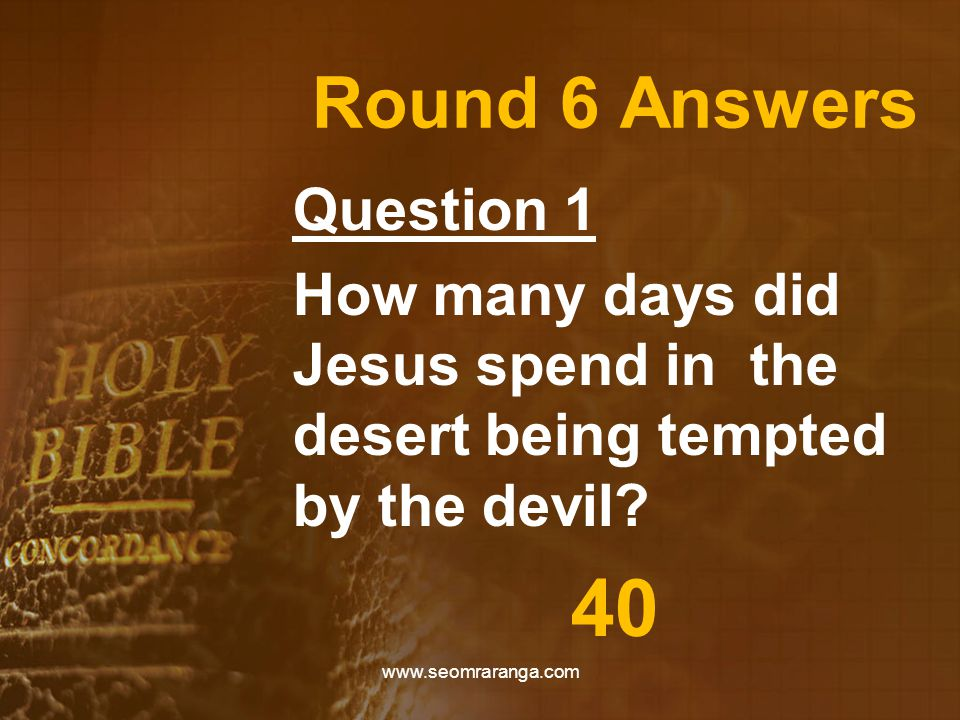 Round 6 Answers Question 1 How many days did Jesus spend in the desert being tempted by the devil.