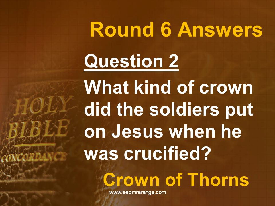 Round 6 Answers Question 2 What kind of crown did the soldiers put on Jesus when he was crucified? Crown of Thorns www.seomraranga.com
