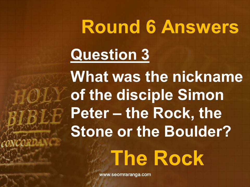 Round 6 Answers Question 3 What was the nickname of the disciple Simon Peter – the Rock, the Stone or the Boulder? The Rock www.seomraranga.com