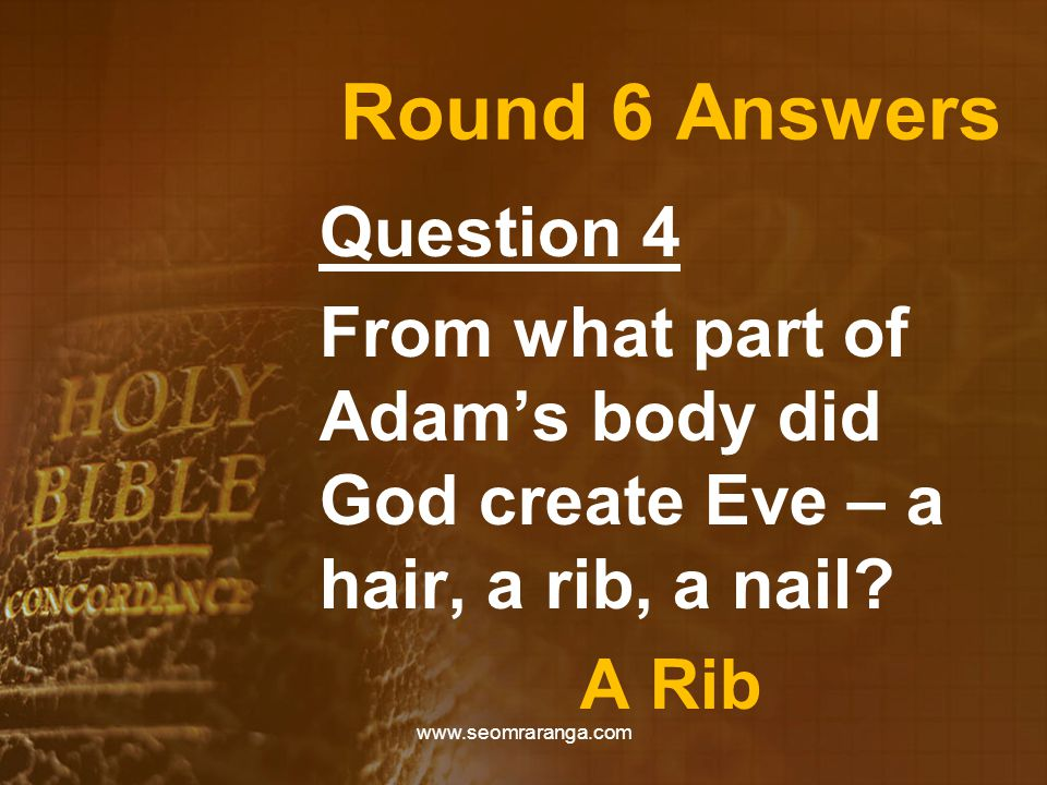 Round 6 Answers Question 4 From what part of Adam's body did God create Eve – a hair, a rib, a nail.