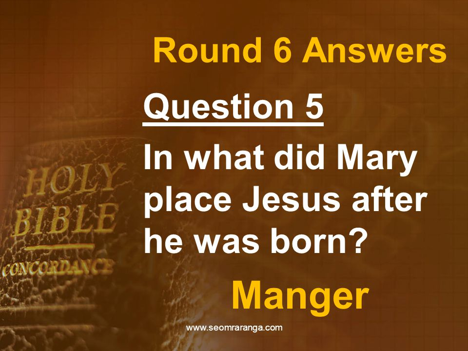 Round 6 Answers Question 5 In what did Mary place Jesus after he was born.