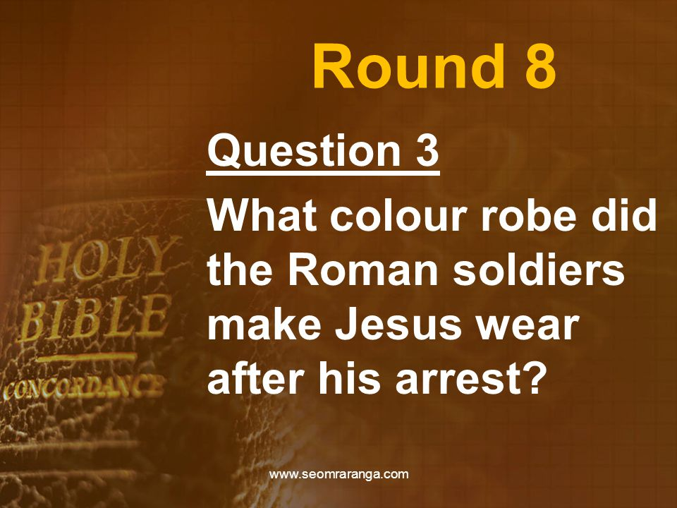 Round 8 Question 3 What colour robe did the Roman soldiers make Jesus wear after his arrest.