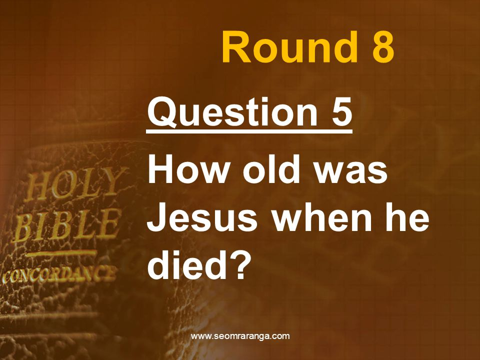 Round 8 Question 5 How old was Jesus when he died www.seomraranga.com
