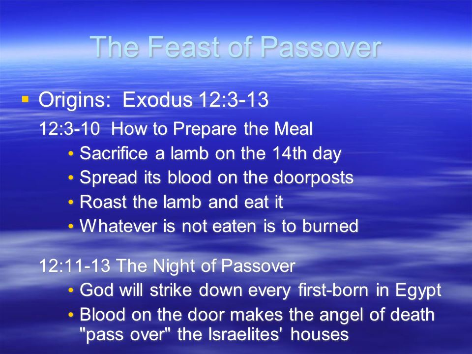 The Feast of Passover  Origins: Exodus 12:3-13 12:3-10 How to Prepare the Meal Sacrifice a lamb on the 14th day Spread its blood on the doorposts Roast the lamb and eat it Whatever is not eaten is to burned 12:11-13 The Night of Passover God will strike down every first-born in Egypt Blood on the door makes the angel of death pass over the Israelites houses  Origins: Exodus 12:3-13 12:3-10 How to Prepare the Meal Sacrifice a lamb on the 14th day Spread its blood on the doorposts Roast the lamb and eat it Whatever is not eaten is to burned 12:11-13 The Night of Passover God will strike down every first-born in Egypt Blood on the door makes the angel of death pass over the Israelites houses