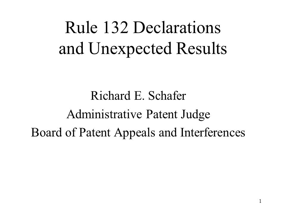 1 Rule 132 Declarations and Unexpected Results Richard E. Schafer Administrative Patent Judge Board of Patent Appeals and Interferences